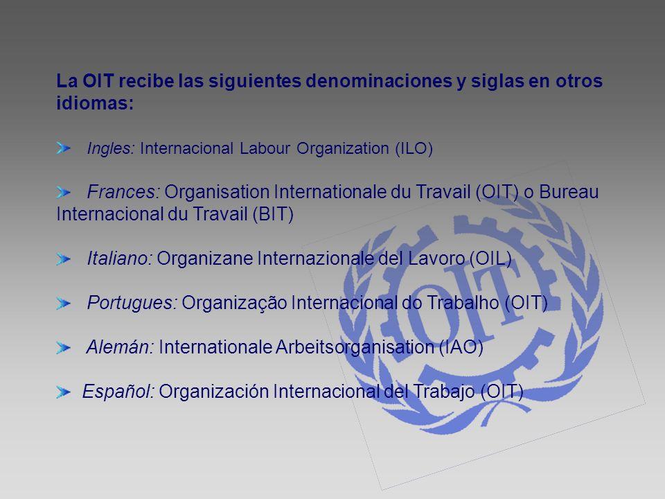 La OIT recibe las siguientes denominaciones y siglas en otros idiomas: Ingles: Internacional Labour Organization (ILO) Frances: Organisation Internati