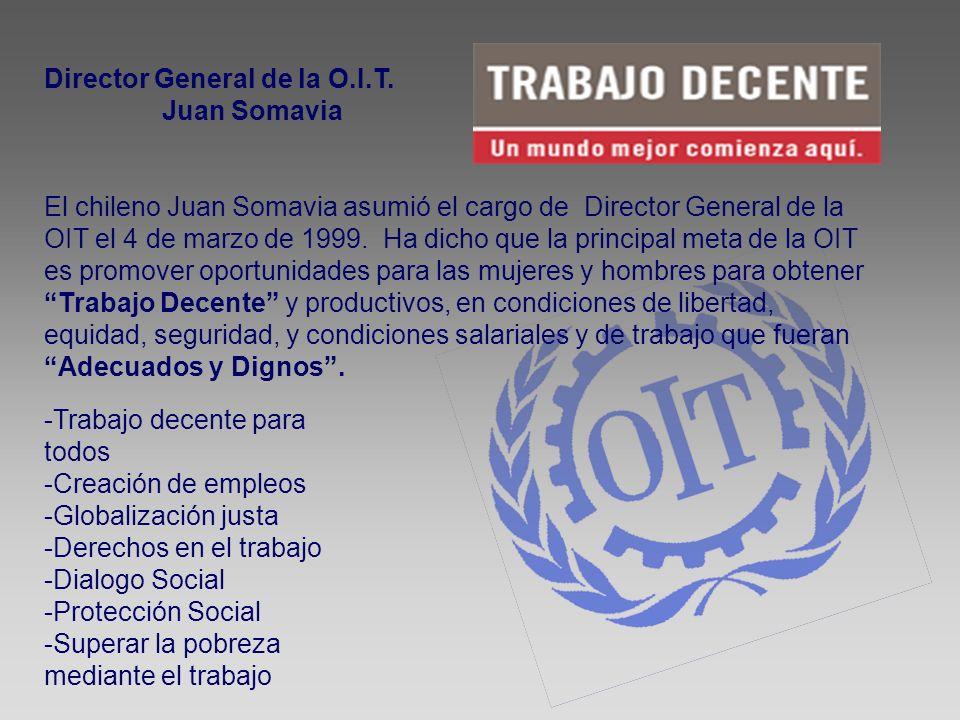Director General de la O.I.T. Juan Somavia El chileno Juan Somavia asumió el cargo de Director General de la OIT el 4 de marzo de 1999. Ha dicho que l