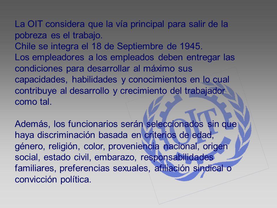 La OIT considera que la vía principal para salir de la pobreza es el trabajo. Chile se integra el 18 de Septiembre de 1945. Los empleadores a los empl