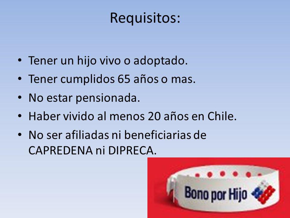 Requisitos: Tener un hijo vivo o adoptado. Tener cumplidos 65 años o mas. No estar pensionada. Haber vivido al menos 20 años en Chile. No ser afiliada