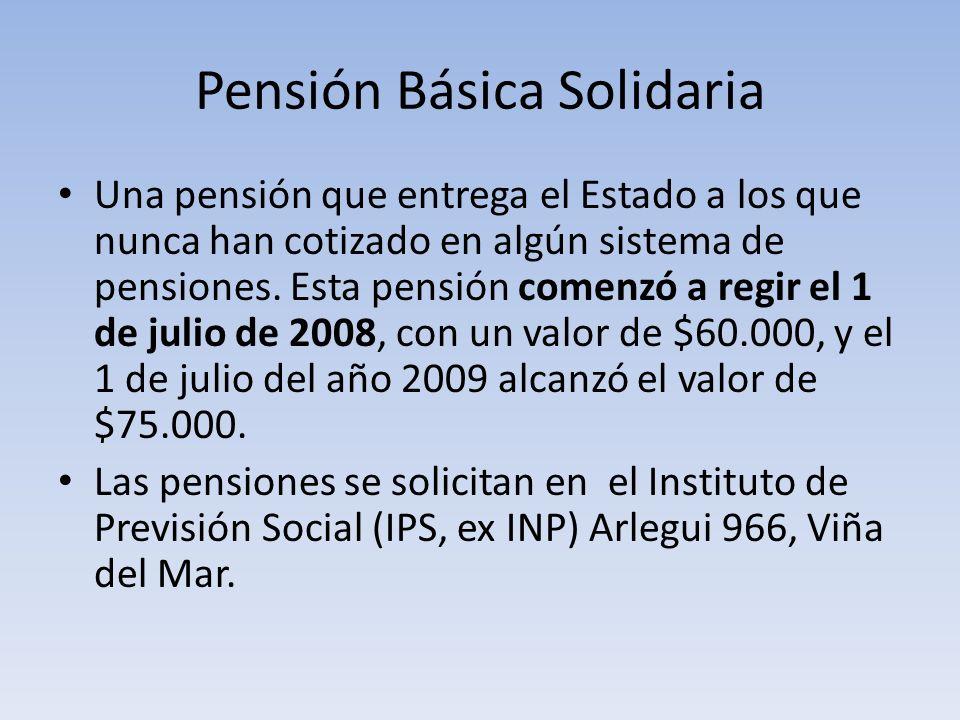 Pensión Básica Solidaria Una pensión que entrega el Estado a los que nunca han cotizado en algún sistema de pensiones. Esta pensión comenzó a regir el
