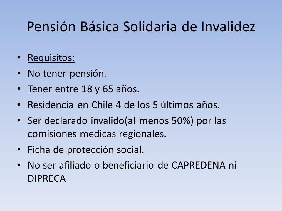 Pensión Básica Solidaria de Invalidez Requisitos: No tener pensión. Tener entre 18 y 65 años. Residencia en Chile 4 de los 5 últimos años. Ser declara