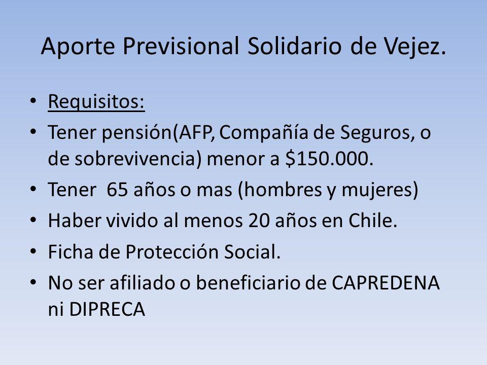 Aporte Previsional Solidario de Vejez. Requisitos: Tener pensión(AFP, Compañía de Seguros, o de sobrevivencia) menor a $150.000. Tener 65 años o mas (
