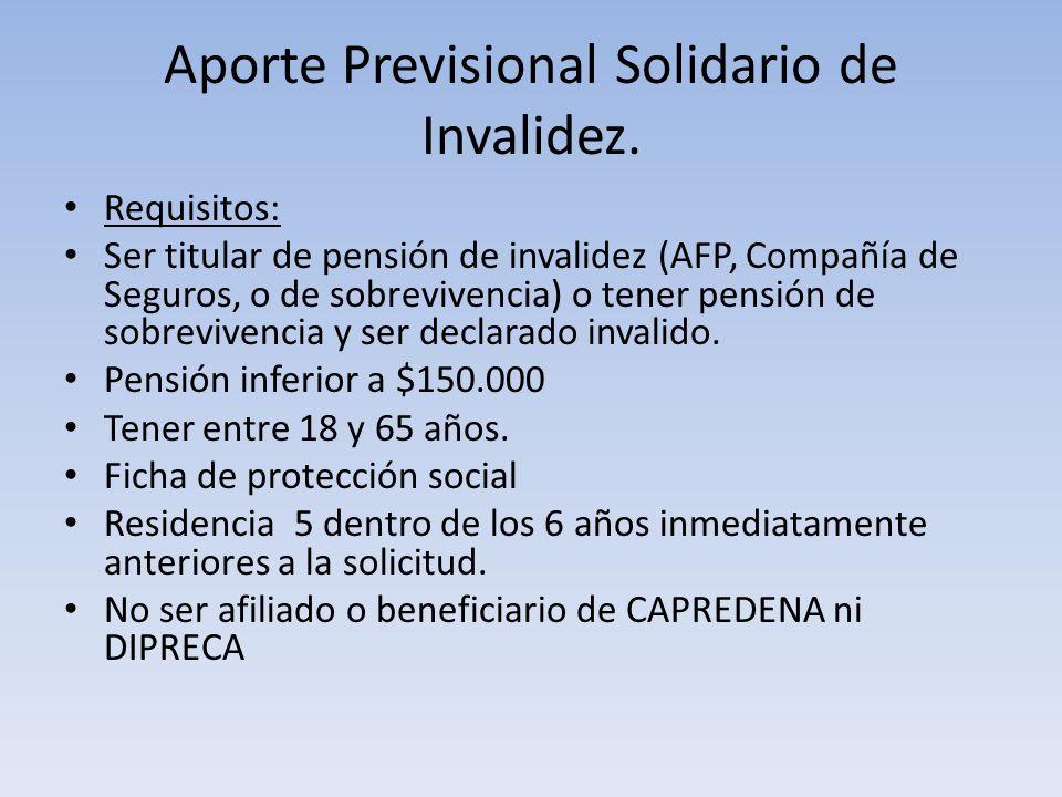 Aporte Previsional Solidario de Invalidez. Requisitos: Ser titular de pensión de invalidez (AFP, Compañía de Seguros, o de sobrevivencia) o tener pens