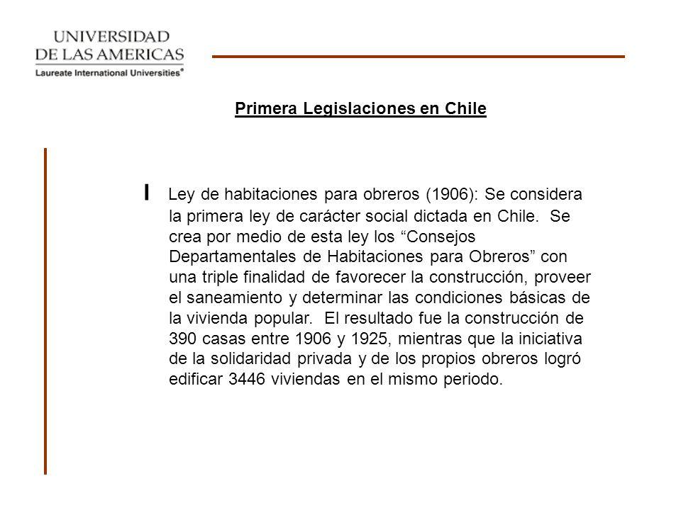 I Ley de habitaciones para obreros (1906): Se considera la primera ley de carácter social dictada en Chile. Se crea por medio de esta ley los Consejos