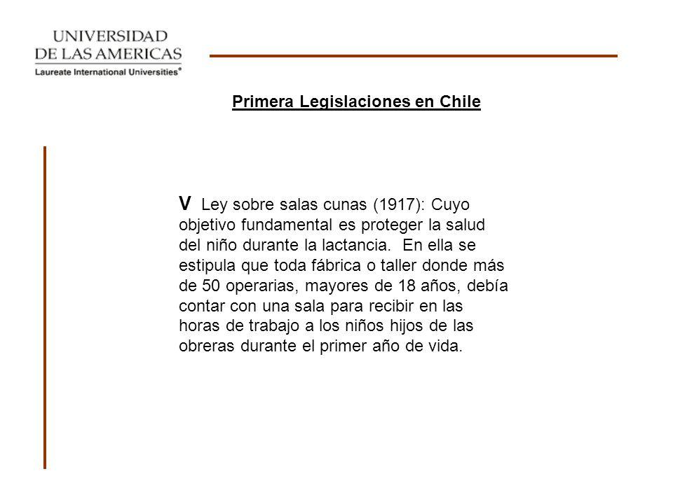 Primera Legislaciones en Chile V Ley sobre salas cunas (1917): Cuyo objetivo fundamental es proteger la salud del niño durante la lactancia. En ella s