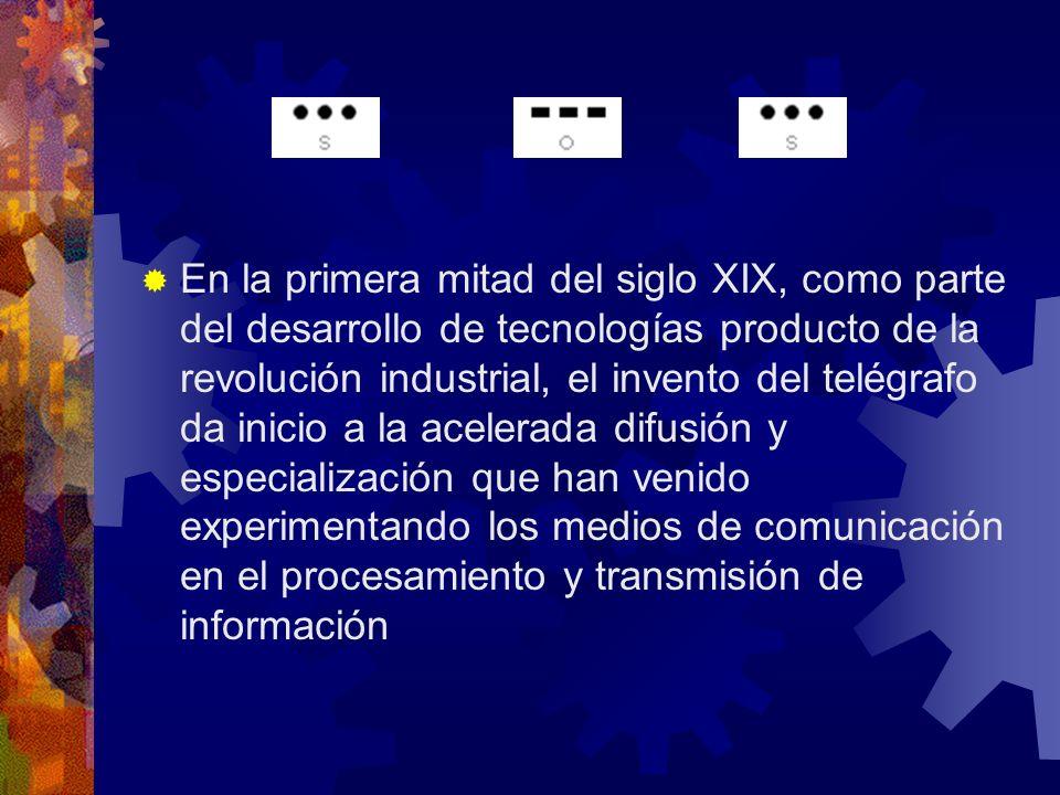 En la primera mitad del siglo XIX, como parte del desarrollo de tecnologías producto de la revolución industrial, el invento del telégrafo da inicio a la acelerada difusión y especialización que han venido experimentando los medios de comunicación en el procesamiento y transmisión de información