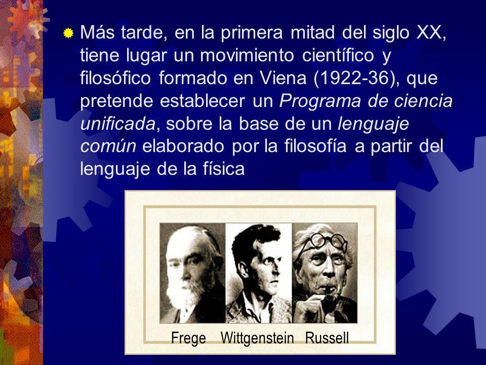 Más tarde, en la primera mitad del siglo XX, tiene lugar un movimiento científico y filosófico formado en Viena (1922-36), que pretende establecer un Programa de ciencia unificada, sobre la base de un lenguaje común elaborado por la filosofía a partir del lenguaje de la física Frege Wittgenstein Russell