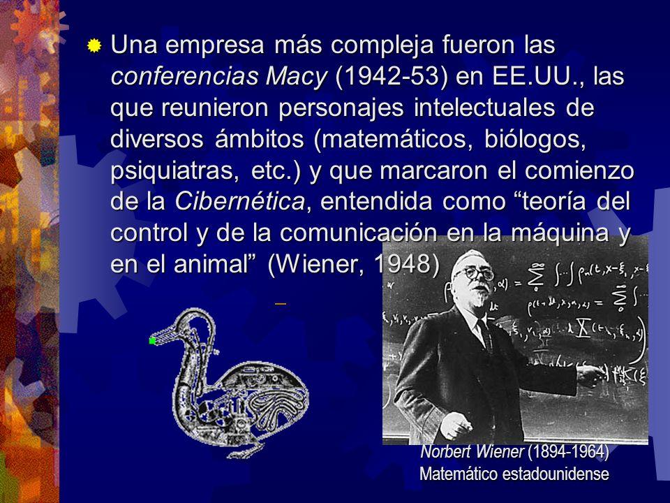 Una empresa más compleja fueron las conferencias Macy (1942-53) en EE.UU., las que reunieron personajes intelectuales de diversos ámbitos (matemáticos, biólogos, psiquiatras, etc.) y que marcaron el comienzo de la Cibernética, entendida como teoría del control y de la comunicación en la máquina y en el animal (Wiener, 1948) Una empresa más compleja fueron las conferencias Macy (1942-53) en EE.UU., las que reunieron personajes intelectuales de diversos ámbitos (matemáticos, biólogos, psiquiatras, etc.) y que marcaron el comienzo de la Cibernética, entendida como teoría del control y de la comunicación en la máquina y en el animal (Wiener, 1948) Norbert Wiener (1894-1964) Matemático estadounidense