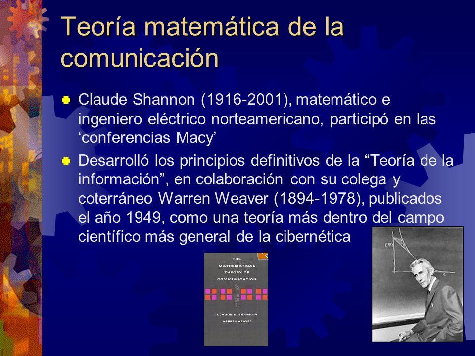 Teoría matemática de la comunicación Claude Shannon (1916-2001), matemático e ingeniero eléctrico norteamericano, participó en las conferencias Macy Desarrolló los principios definitivos de la Teoría de la información, en colaboración con su colega y coterráneo Warren Weaver (1894-1978), publicados el año 1949, como una teoría más dentro del campo científico más general de la cibernética