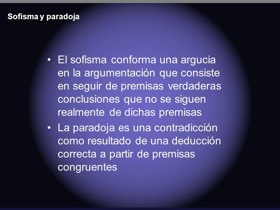 Sofisma y paradoja El sofisma conforma una argucia en la argumentación que consiste en seguir de premisas verdaderas conclusiones que no se siguen rea