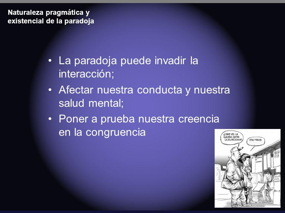 Naturaleza pragmática y existencial de la paradoja La paradoja puede invadir la interacción; Afectar nuestra conducta y nuestra salud mental; Poner a