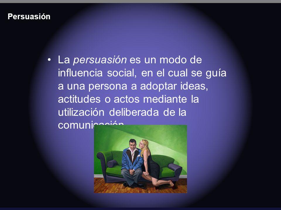 Persuasión La persuasión es un modo de influencia social, en el cual se guía a una persona a adoptar ideas, actitudes o actos mediante la utilización
