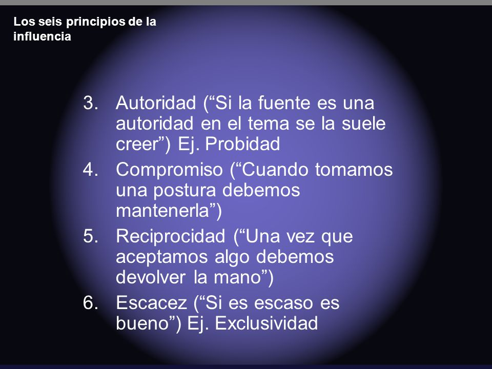 Los seis principios de la influencia 3.Autoridad (Si la fuente es una autoridad en el tema se la suele creer) Ej. Probidad 4.Compromiso (Cuando tomamo