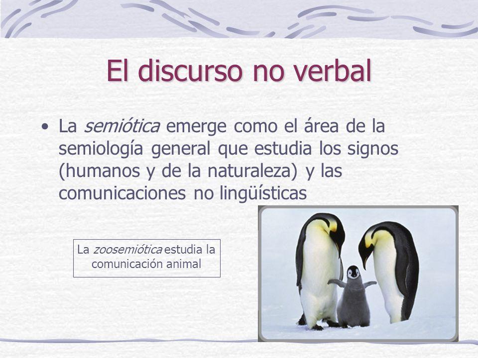 El discurso no verbal La semiótica emerge como el área de la semiología general que estudia los signos (humanos y de la naturaleza) y las comunicaciones no lingüísticas La zoosemiótica estudia la comunicación animal