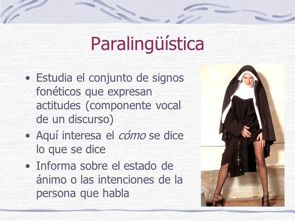 Paralingüística Estudia el conjunto de signos fonéticos que expresan actitudes (componente vocal de un discurso) Aquí interesa el cómo se dice lo que se dice Informa sobre el estado de ánimo o las intenciones de la persona que habla