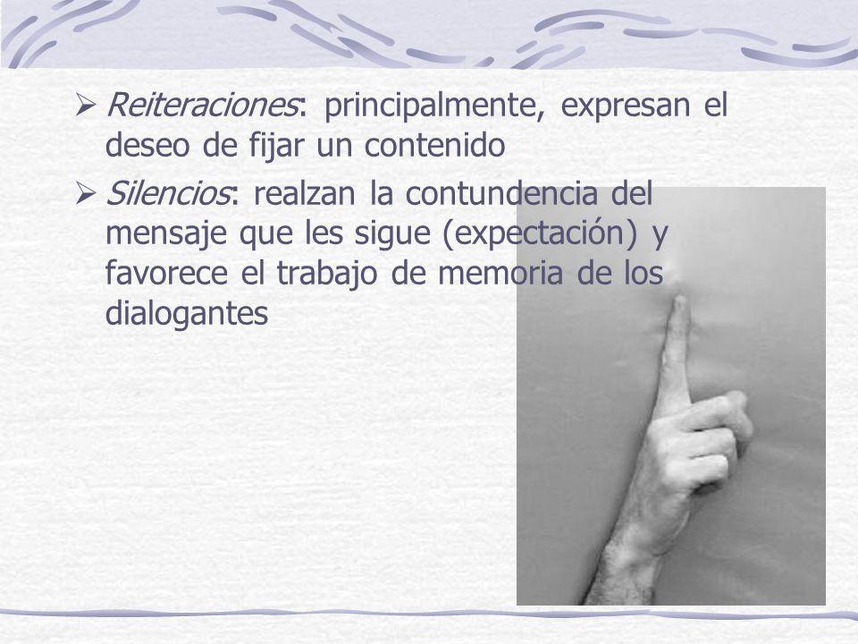 Reiteraciones: principalmente, expresan el deseo de fijar un contenido Silencios: realzan la contundencia del mensaje que les sigue (expectación) y favorece el trabajo de memoria de los dialogantes
