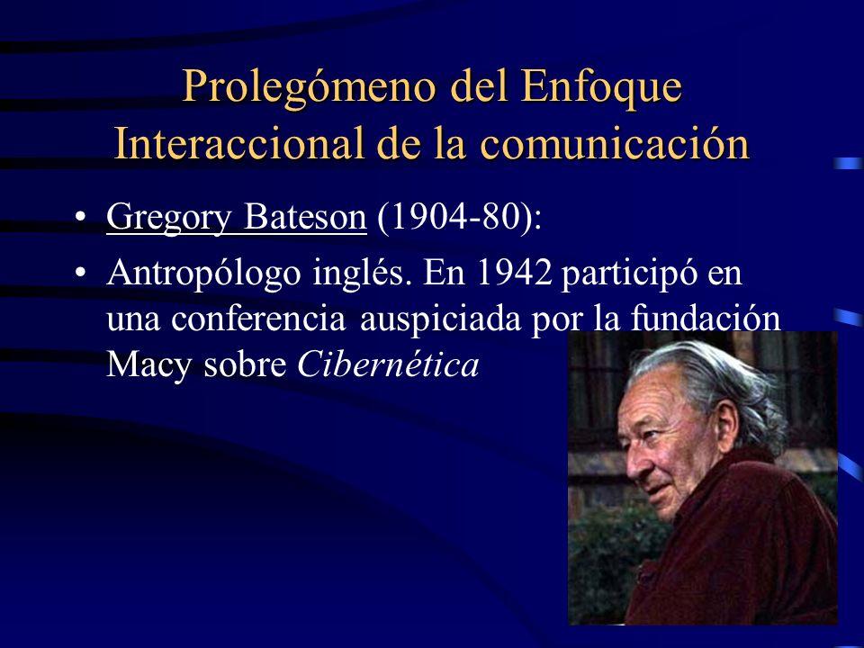 Prolegómeno del Enfoque Interaccional de la comunicación Gregory Bateson (1904-80): Antropólogo inglés. En 1942 participó en una conferencia auspiciad