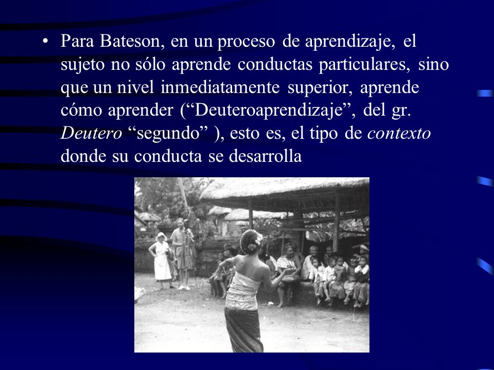 Para Bateson, en un proceso de aprendizaje, el sujeto no sólo aprende conductas particulares, sino que un nivel inmediatamente superior, aprende cómo aprender (Deuteroaprendizaje, del gr.