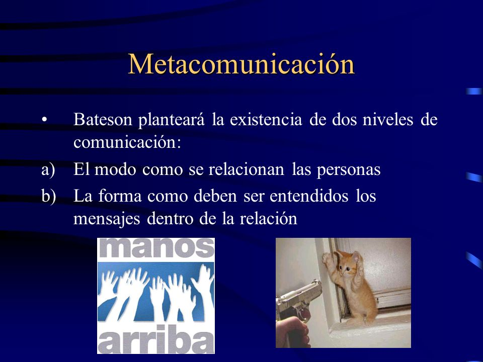 Metacomunicación Bateson planteará la existencia de dos niveles de comunicación: a)El modo como se relacionan las personas b)La forma como deben ser entendidos los mensajes dentro de la relación