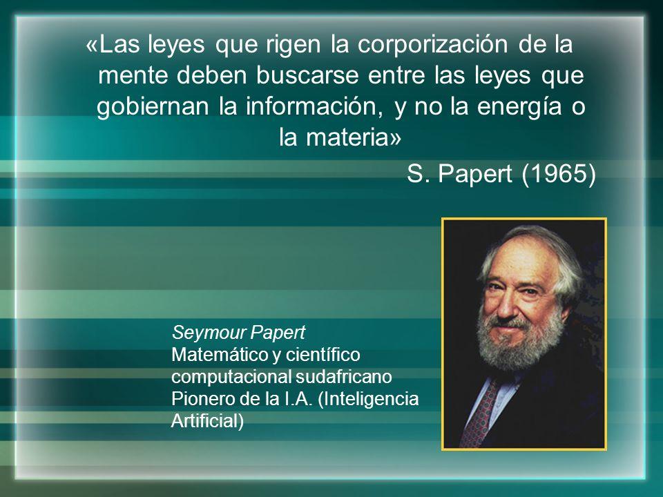 «Las leyes que rigen la corporización de la mente deben buscarse entre las leyes que gobiernan la información, y no la energía o la materia» S. Papert