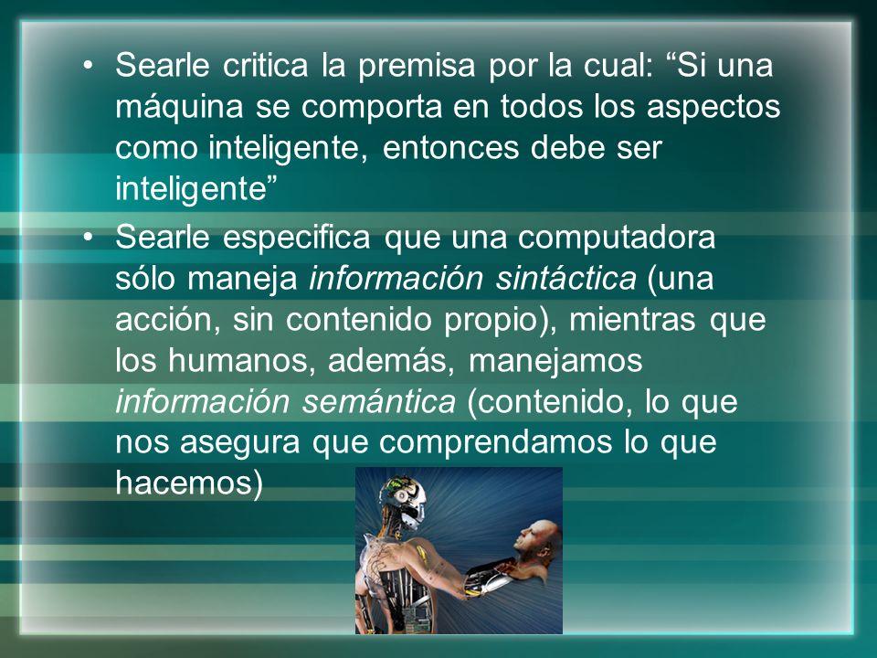 Searle critica la premisa por la cual: Si una máquina se comporta en todos los aspectos como inteligente, entonces debe ser inteligente Searle especif