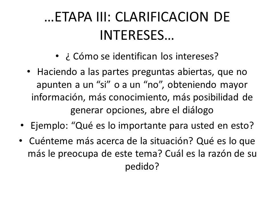…ETAPA III: CLARIFICACION DE INTERESES… ¿ Cómo se identifican los intereses? Haciendo a las partes preguntas abiertas, que no apunten a un si o a un n