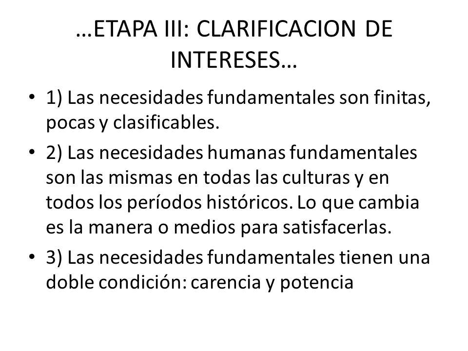 …ETAPA III: CLARIFICACION DE INTERESES… 1) Las necesidades fundamentales son finitas, pocas y clasificables. 2) Las necesidades humanas fundamentales