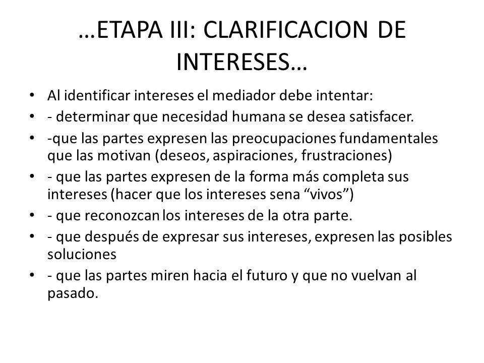 …ETAPA III: CLARIFICACION DE INTERESES… Al identificar intereses el mediador debe intentar: - determinar que necesidad humana se desea satisfacer. -qu