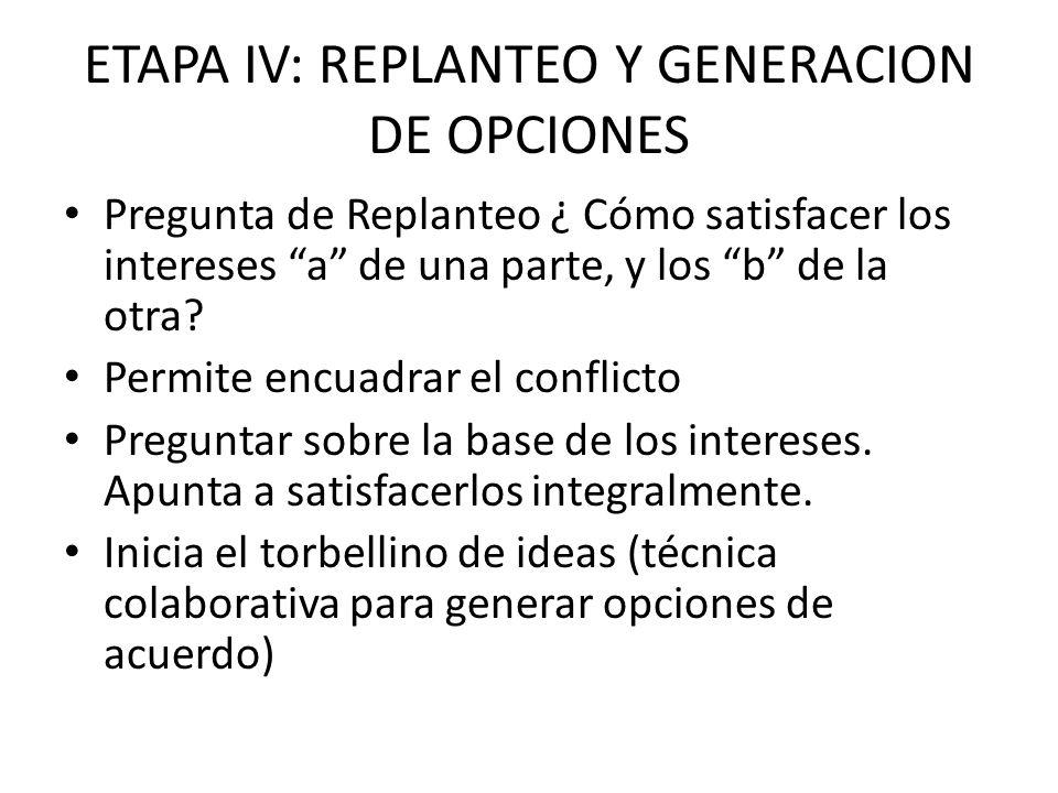 ETAPA IV: REPLANTEO Y GENERACION DE OPCIONES Pregunta de Replanteo ¿ Cómo satisfacer los intereses a de una parte, y los b de la otra? Permite encuadr