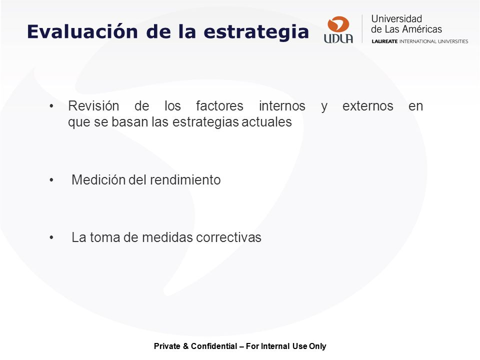 Private & Confidential – For Internal Use Only Evaluación de la estrategia Revisión de los factores internos y externos en que se basan las estrategia