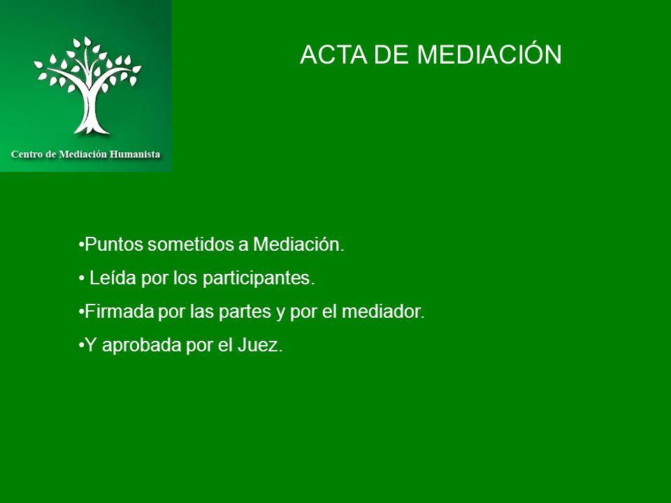 ACTA DE MEDIACIÓN Puntos sometidos a Mediación. Leída por los participantes. Firmada por las partes y por el mediador. Y aprobada por el Juez.
