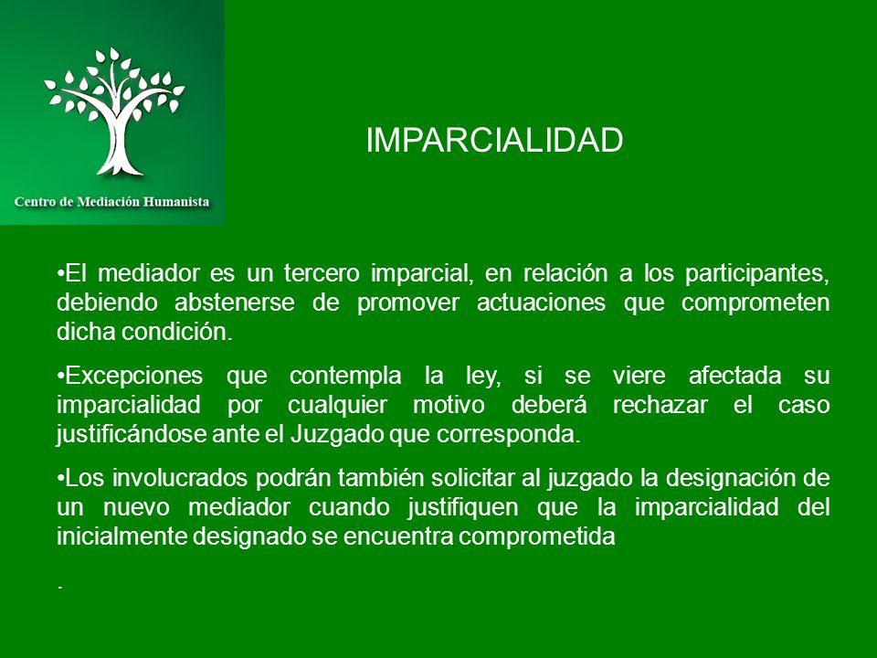 IMPARCIALIDAD El mediador es un tercero imparcial, en relación a los participantes, debiendo abstenerse de promover actuaciones que comprometen dicha