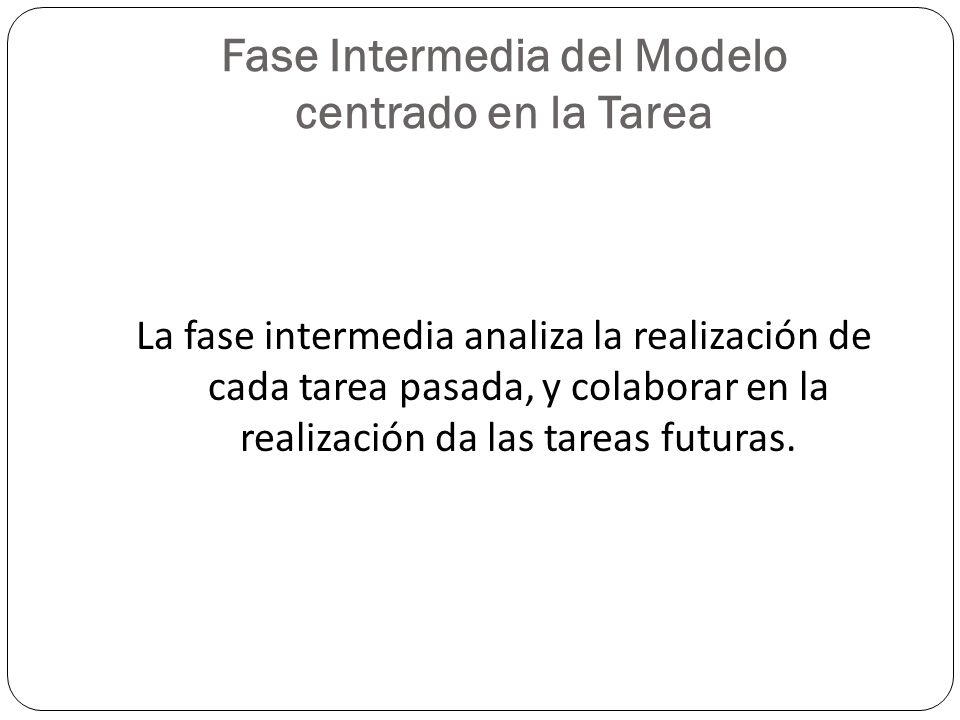 Fase Intermedia del Modelo centrado en la Tarea La fase intermedia analiza la realización de cada tarea pasada, y colaborar en la realización da las t
