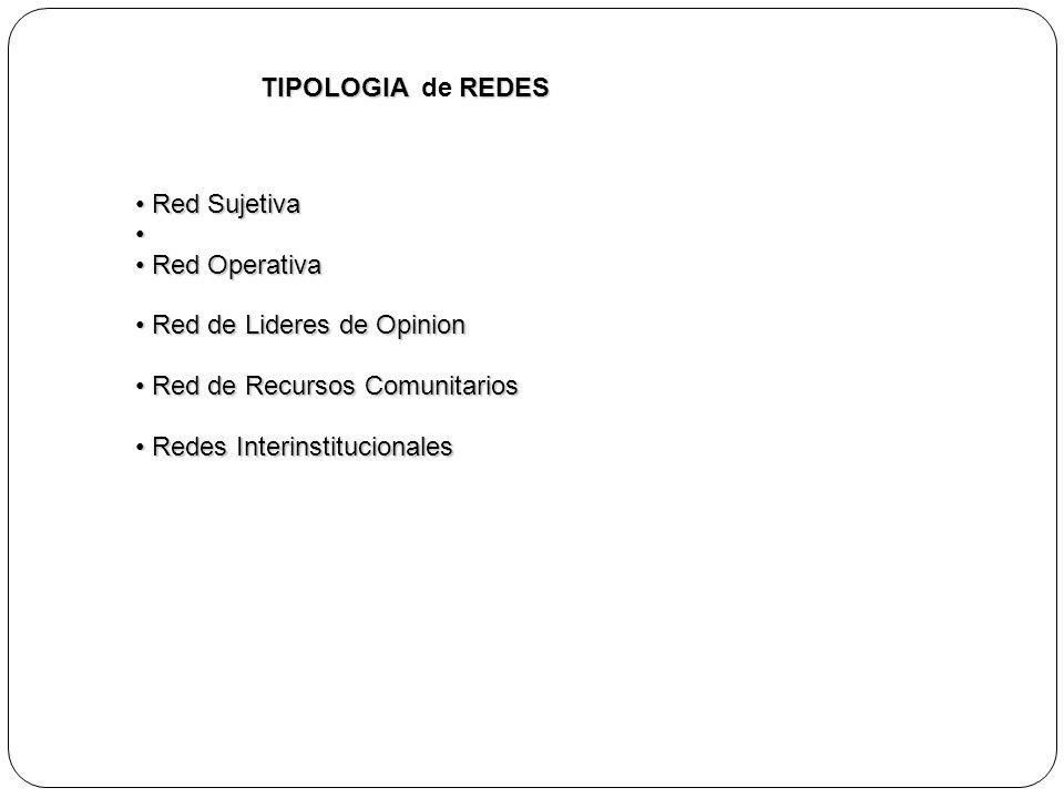TIPOLOGIAREDES TIPOLOGIA de REDES Red Sujetiva Red Sujetiva Red Operativa Red Operativa Red de Lideres de Opinion Red de Lideres de Opinion Red de Rec