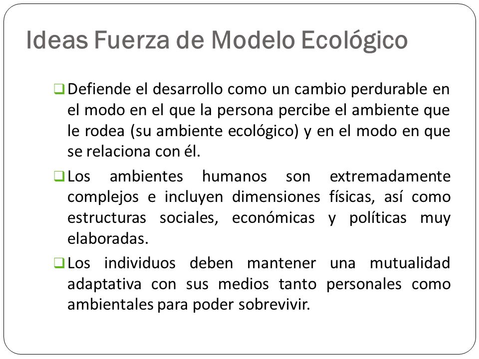 Ideas Fuerza de Modelo Ecológico Defiende el desarrollo como un cambio perdurable en el modo en el que la persona percibe el ambiente que le rodea (su