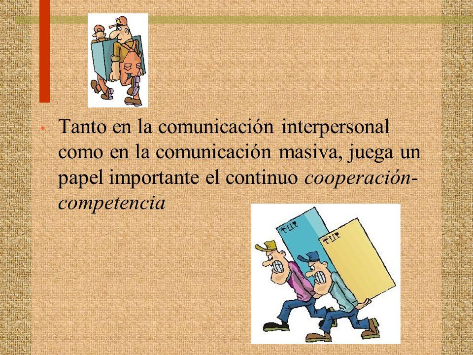 Tanto en la comunicación interpersonal como en la comunicación masiva, juega un papel importante el continuo cooperación- competencia