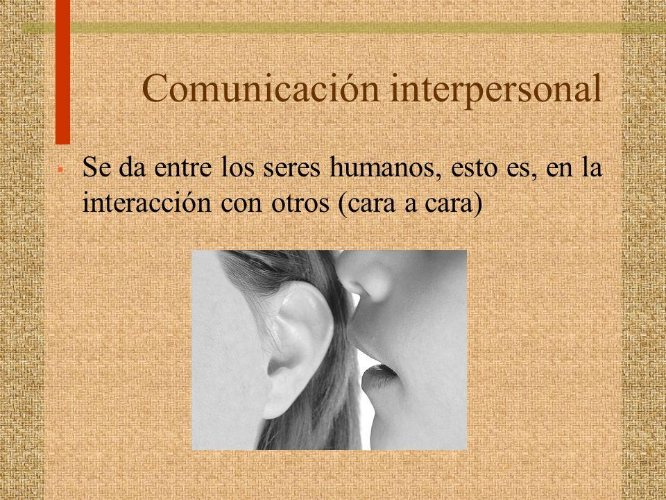 Comunicación interpersonal Se da entre los seres humanos, esto es, en la interacción con otros (cara a cara)