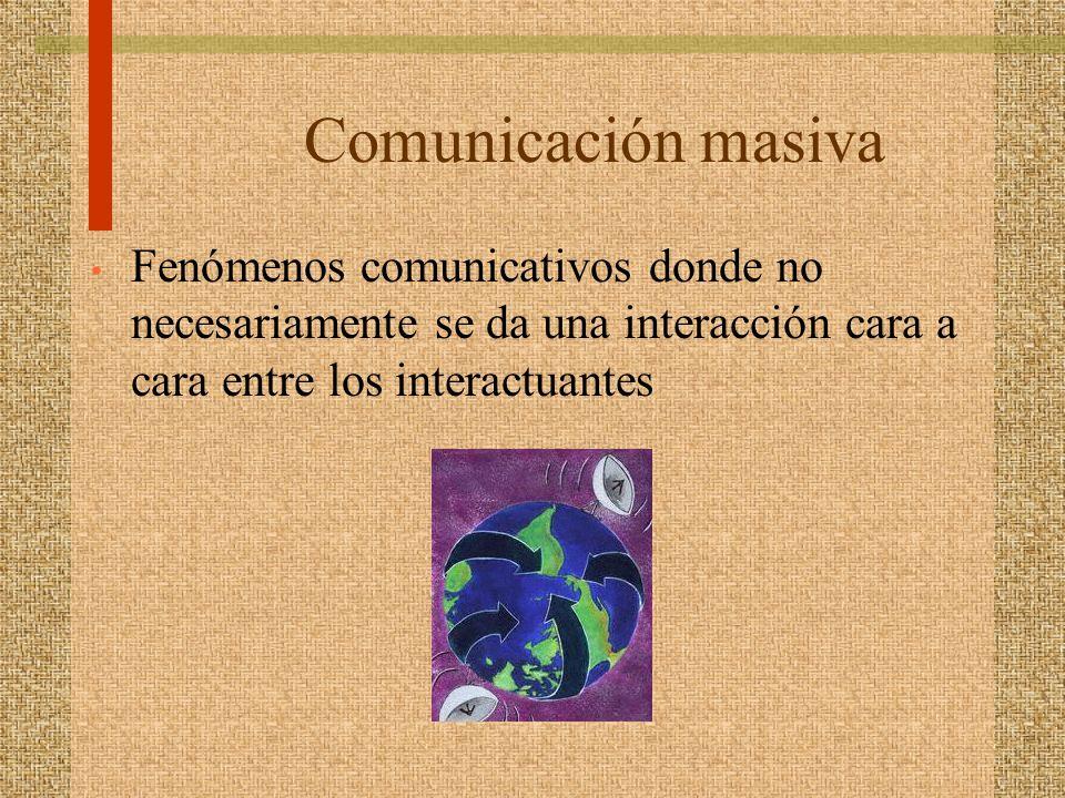 Comunicación masiva Fenómenos comunicativos donde no necesariamente se da una interacción cara a cara entre los interactuantes