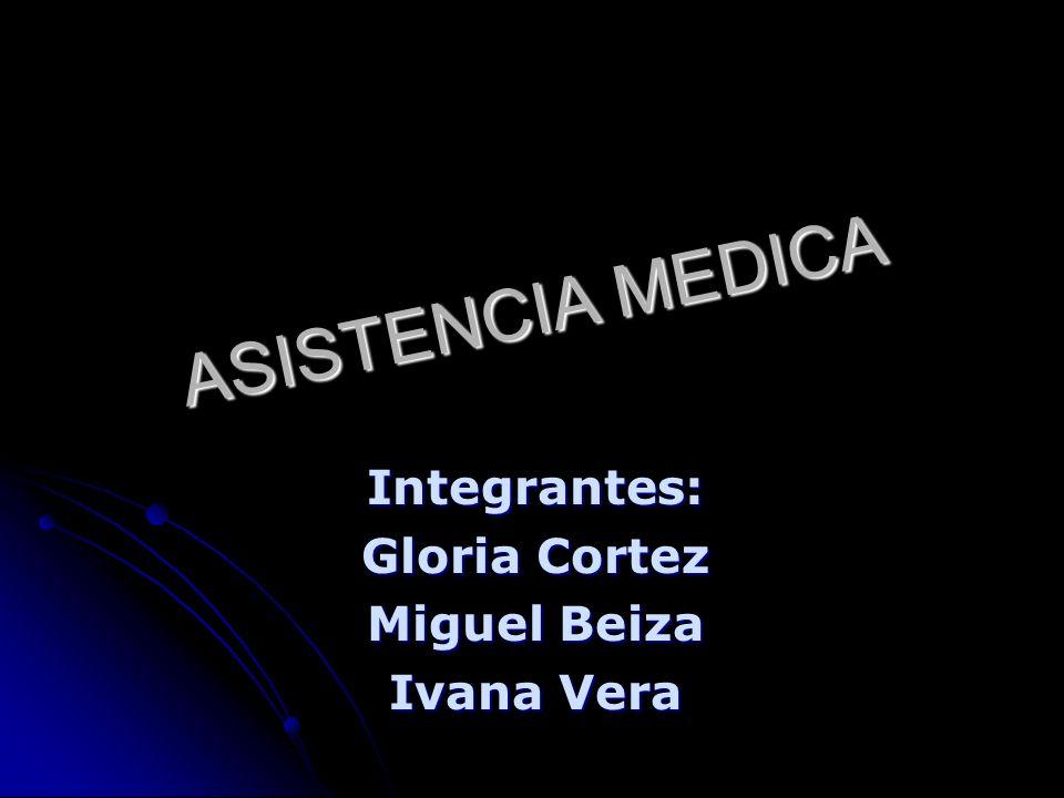 ASISTENCIA MEDICA Integrantes: Gloria Cortez Miguel Beiza Ivana Vera
