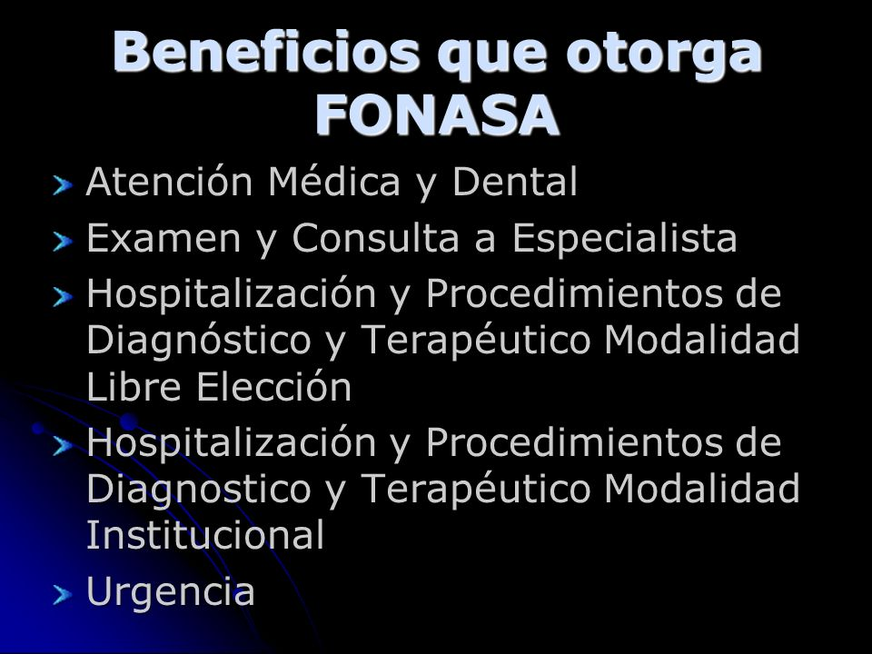 Beneficios que otorga FONASA Atención Médica y Dental Examen y Consulta a Especialista Hospitalización y Procedimientos de Diagnóstico y Terapéutico Modalidad Libre Elección Hospitalización y Procedimientos de Diagnostico y Terapéutico Modalidad Institucional Urgencia