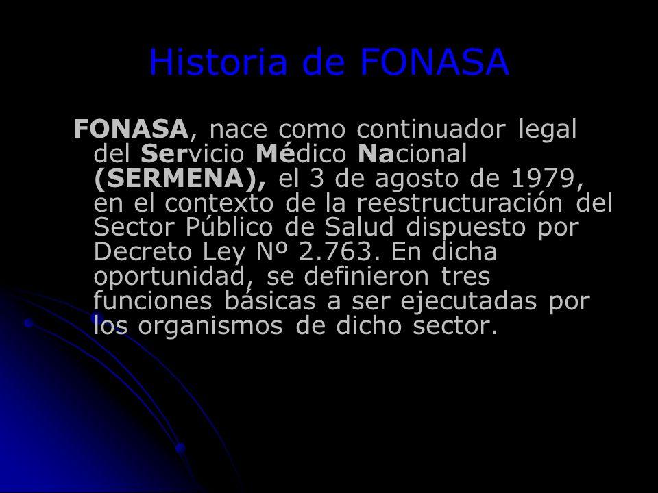 Historia de FONASA FONASA, nace como continuador legal del Servicio Médico Nacional (SERMENA), el 3 de agosto de 1979, en el contexto de la reestructuración del Sector Público de Salud dispuesto por Decreto Ley Nº 2.763.