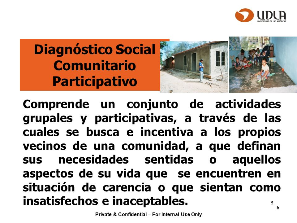 Private & Confidential – For Internal Use Only 5 Diagnóstico Social Comunitario Participativo Comprende un conjunto de actividades grupales y particip