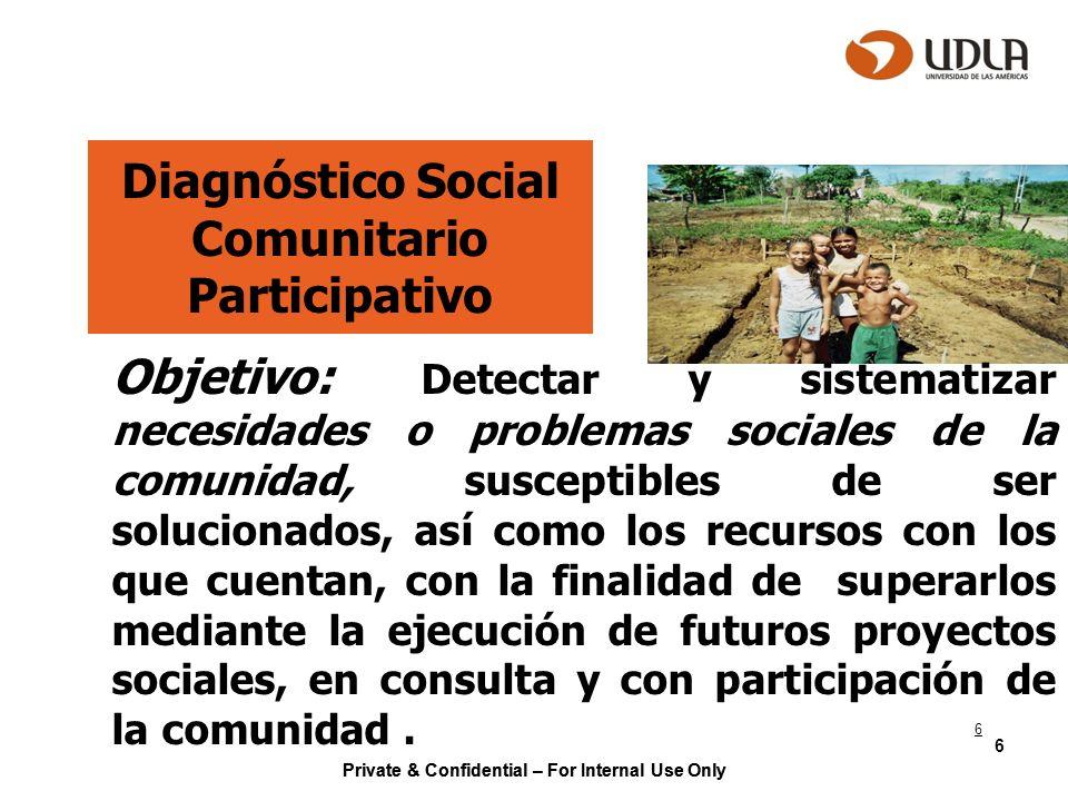 Private & Confidential – For Internal Use Only 6 Diagnóstico Social Comunitario Participativo Objetivo: Detectar y sistematizar necesidades o problema