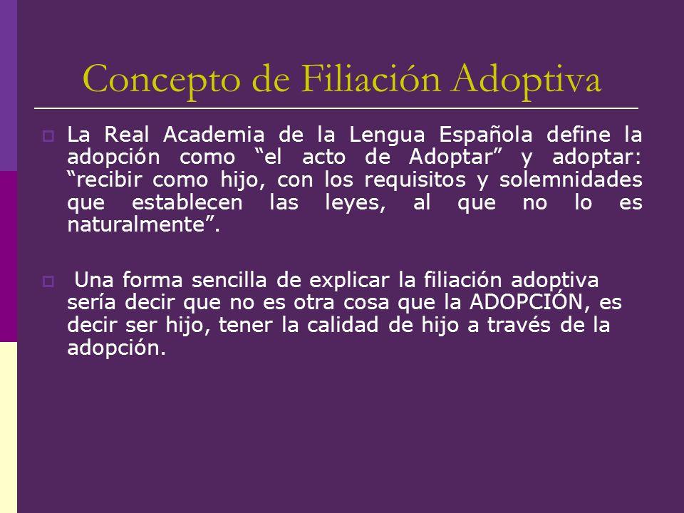 Concepto de Filiación Adoptiva La Real Academia de la Lengua Española define la adopción como el acto de Adoptar y adoptar: recibir como hijo, con los