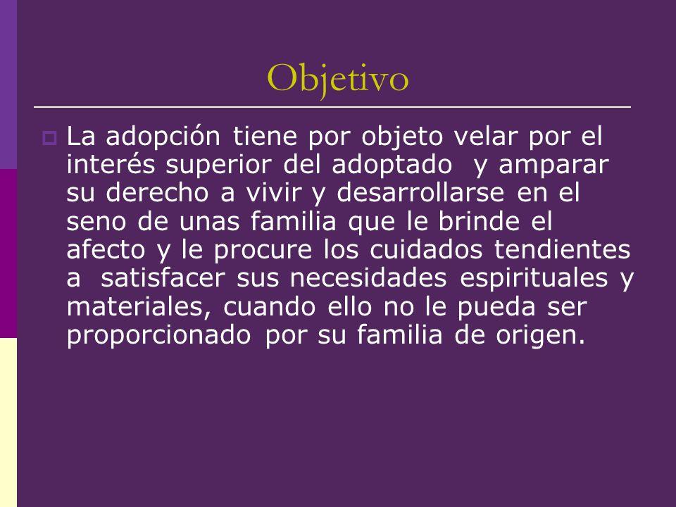 Objetivo La adopción tiene por objeto velar por el interés superior del adoptado y amparar su derecho a vivir y desarrollarse en el seno de unas famil