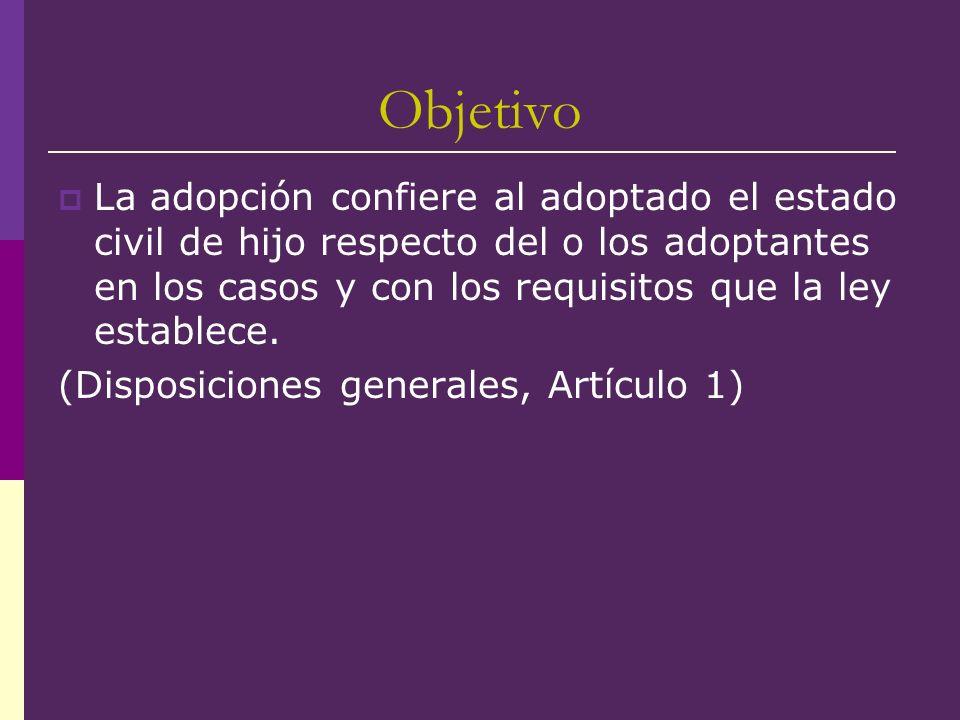 Objetivo La adopción confiere al adoptado el estado civil de hijo respecto del o los adoptantes en los casos y con los requisitos que la ley establece