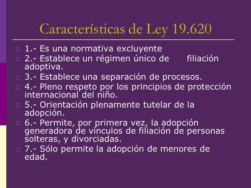 Características de Ley 19.620 1.- Es una normativa excluyente 2.- Establece un régimen único de filiación adoptiva. 3.- Establece una separación de pr