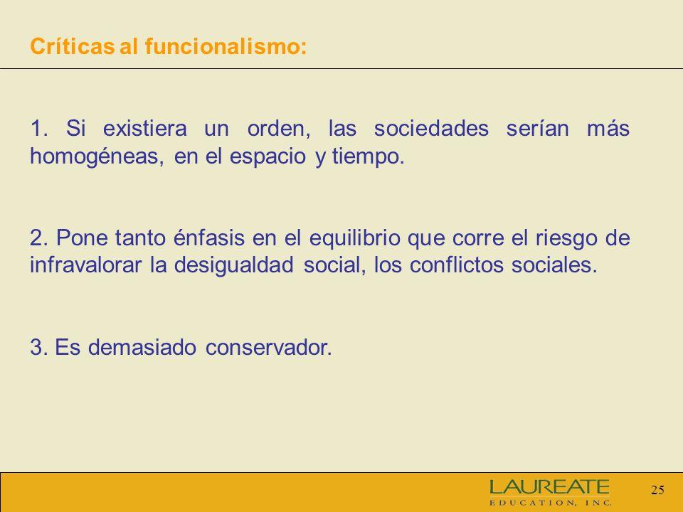 25 Críticas al funcionalismo: 1. Si existiera un orden, las sociedades serían más homogéneas, en el espacio y tiempo. 2. Pone tanto énfasis en el equi