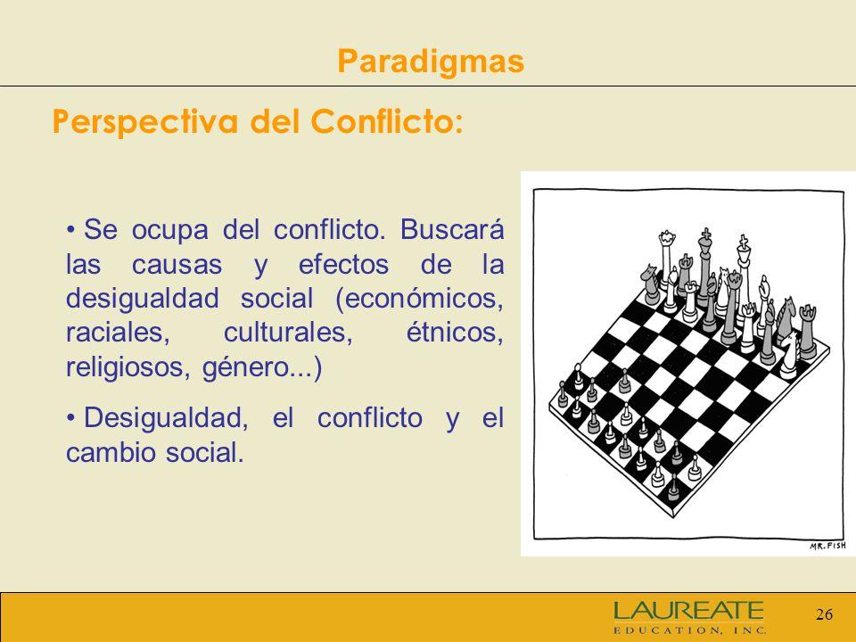 26 Paradigmas Perspectiva del Conflicto: Se ocupa del conflicto. Buscará las causas y efectos de la desigualdad social (económicos, raciales, cultural